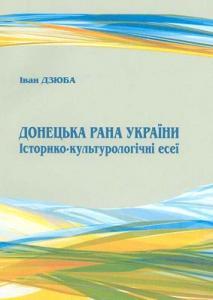 Донецька рана України: Історико-культурологічні есеї